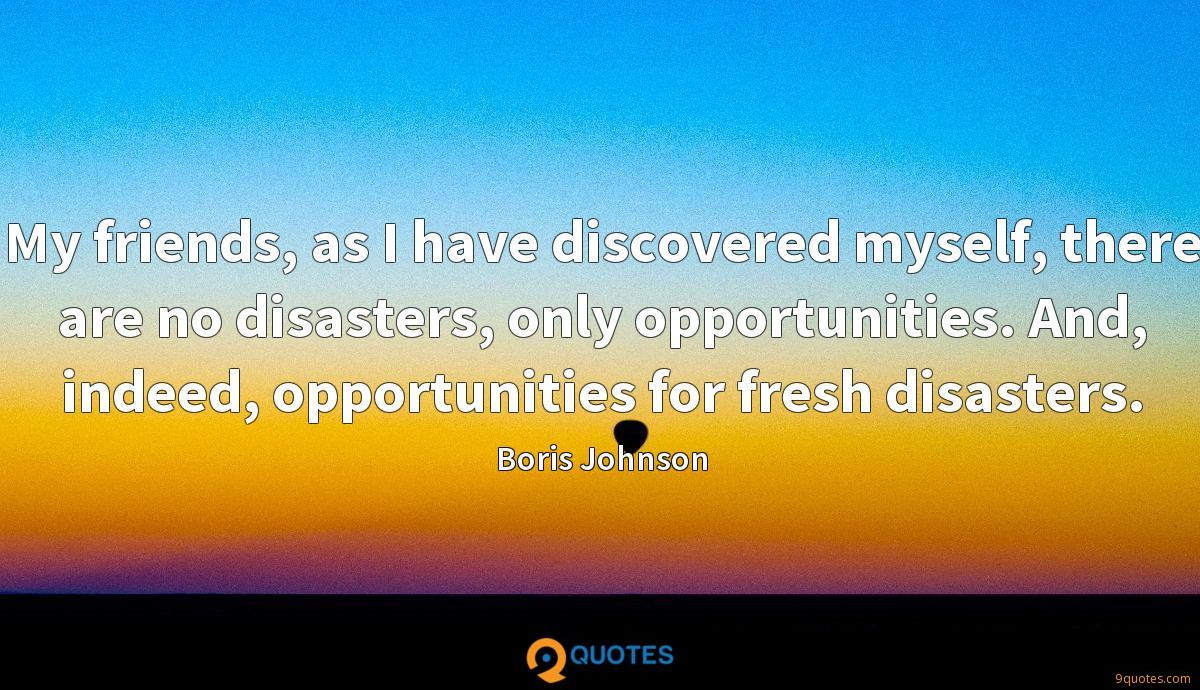My friends, as I have discovered myself, there are no disasters, only opportunities. And, indeed, opportunities for fresh disasters.
