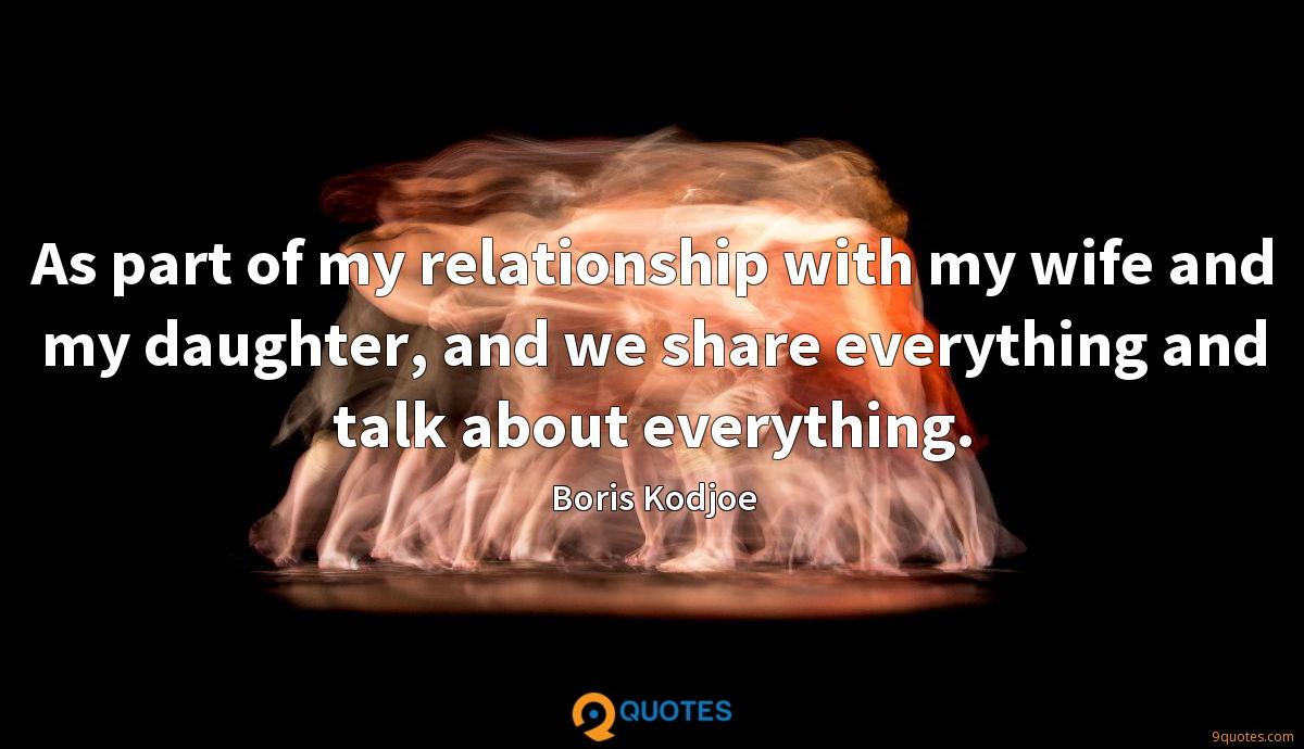 As part of my relationship with my wife and my daughter, and we share everything and talk about everything.