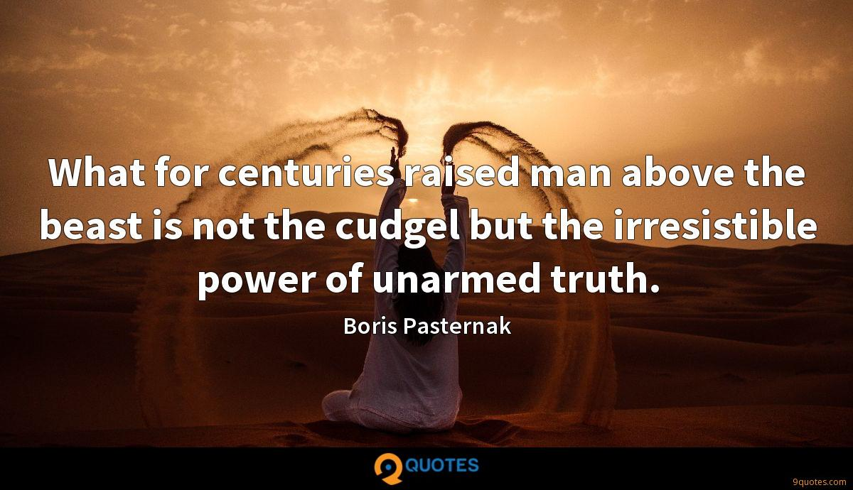 What for centuries raised man above the beast is not the cudgel but the irresistible power of unarmed truth.