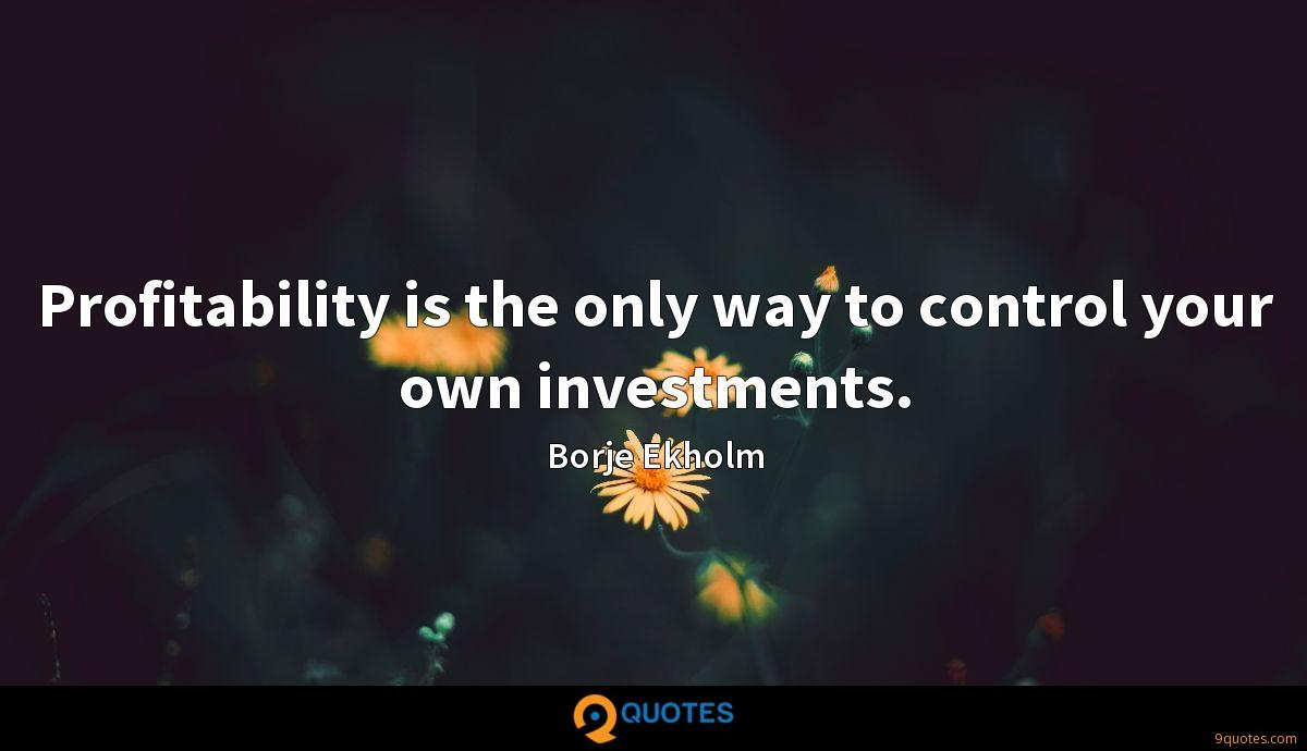 Profitability is the only way to control your own investments.