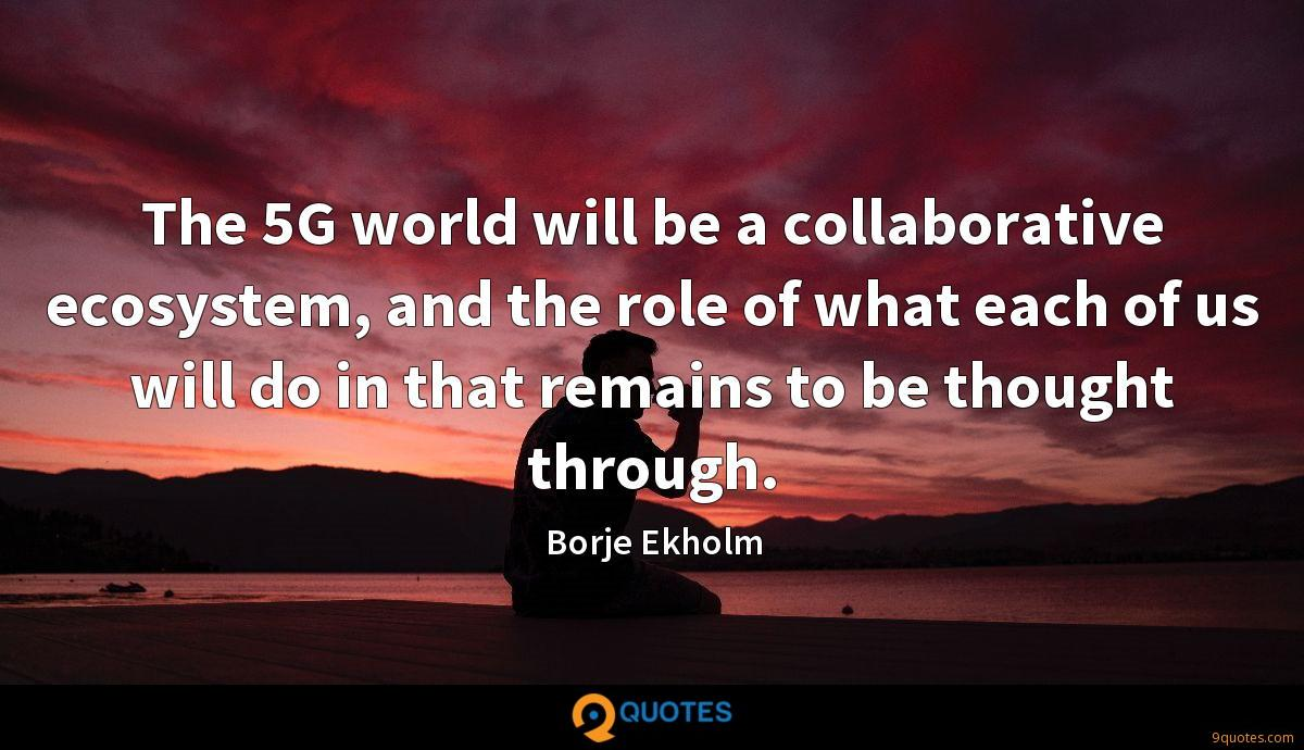 The 5G world will be a collaborative ecosystem, and the role of what each of us will do in that remains to be thought through.