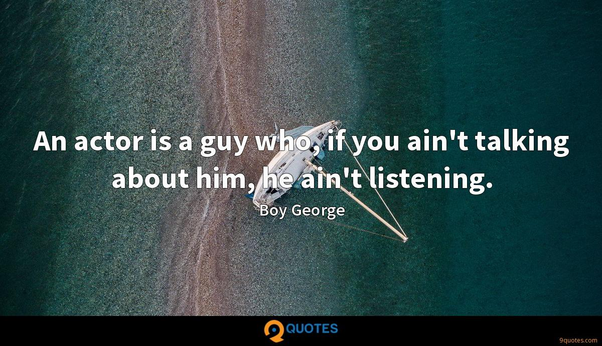 An actor is a guy who, if you ain't talking about him, he ain't listening.