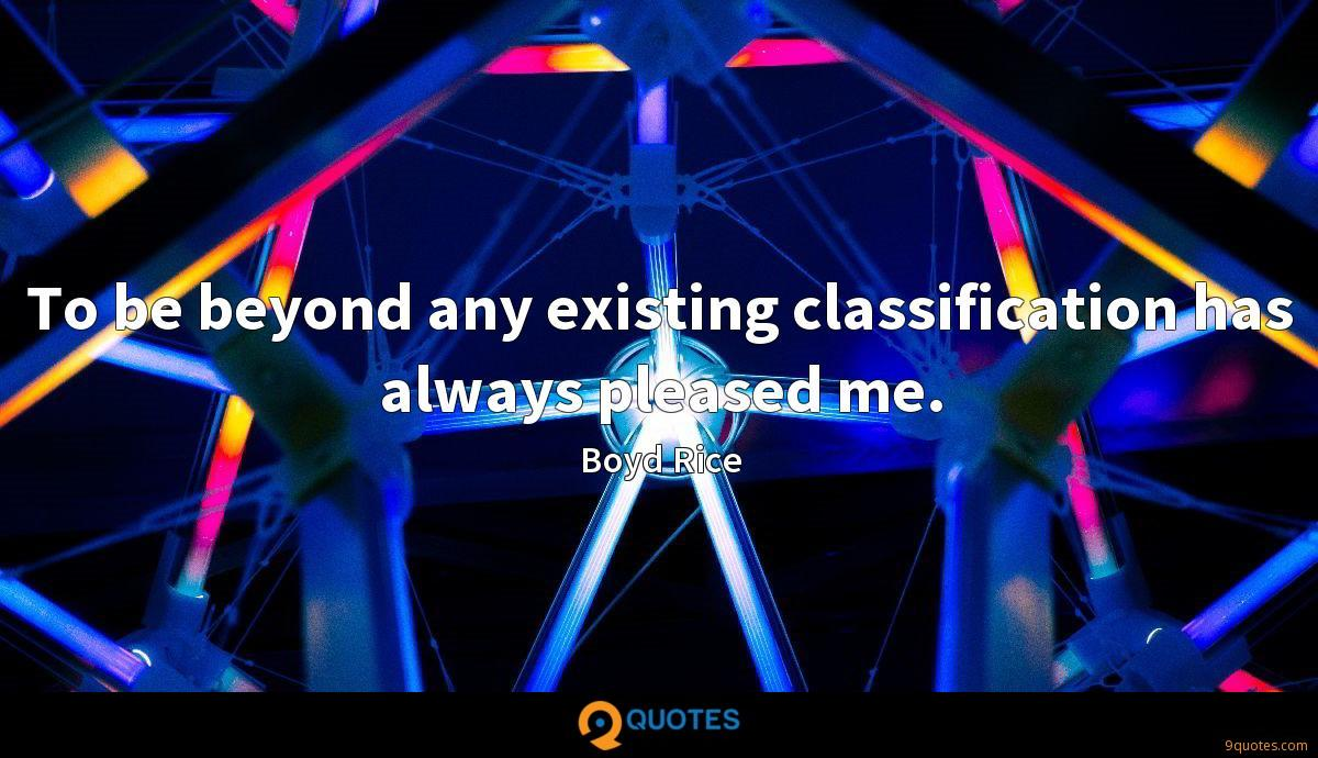 To be beyond any existing classification has always pleased me.