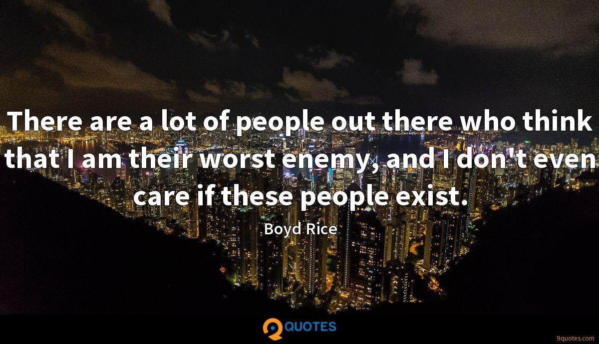 There are a lot of people out there who think that I am their worst enemy, and I don't even care if these people exist.