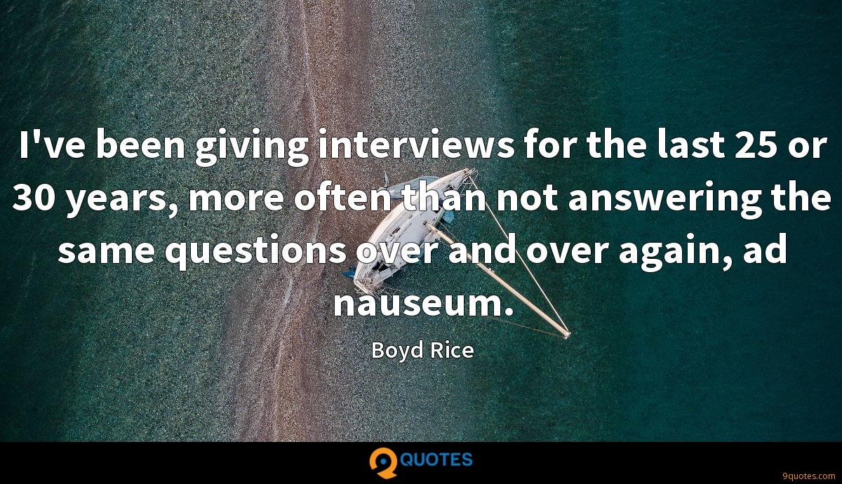 I've been giving interviews for the last 25 or 30 years, more often than not answering the same questions over and over again, ad nauseum.