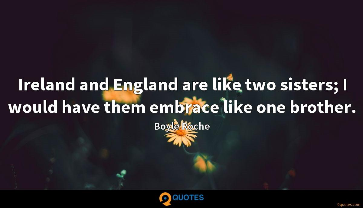 Ireland and England are like two sisters; I would have them embrace like one brother.