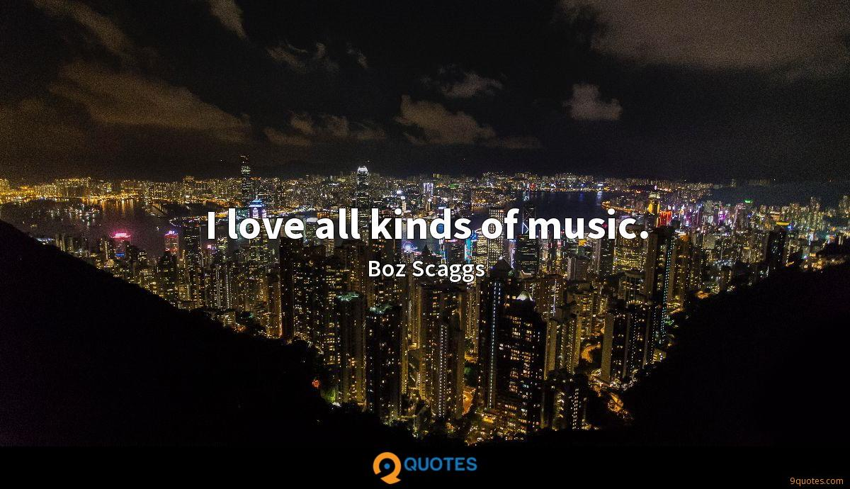 I love all kinds of music.