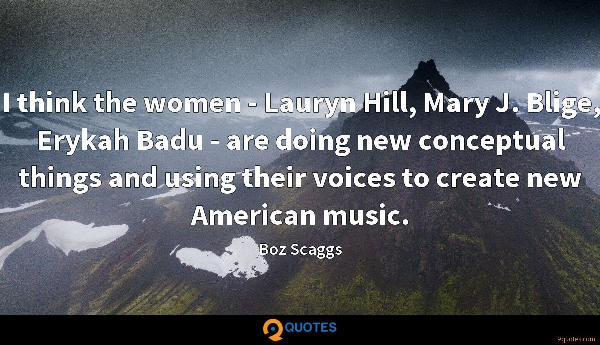 I think the women - Lauryn Hill, Mary J. Blige, Erykah Badu - are doing new conceptual things and using their voices to create new American music.