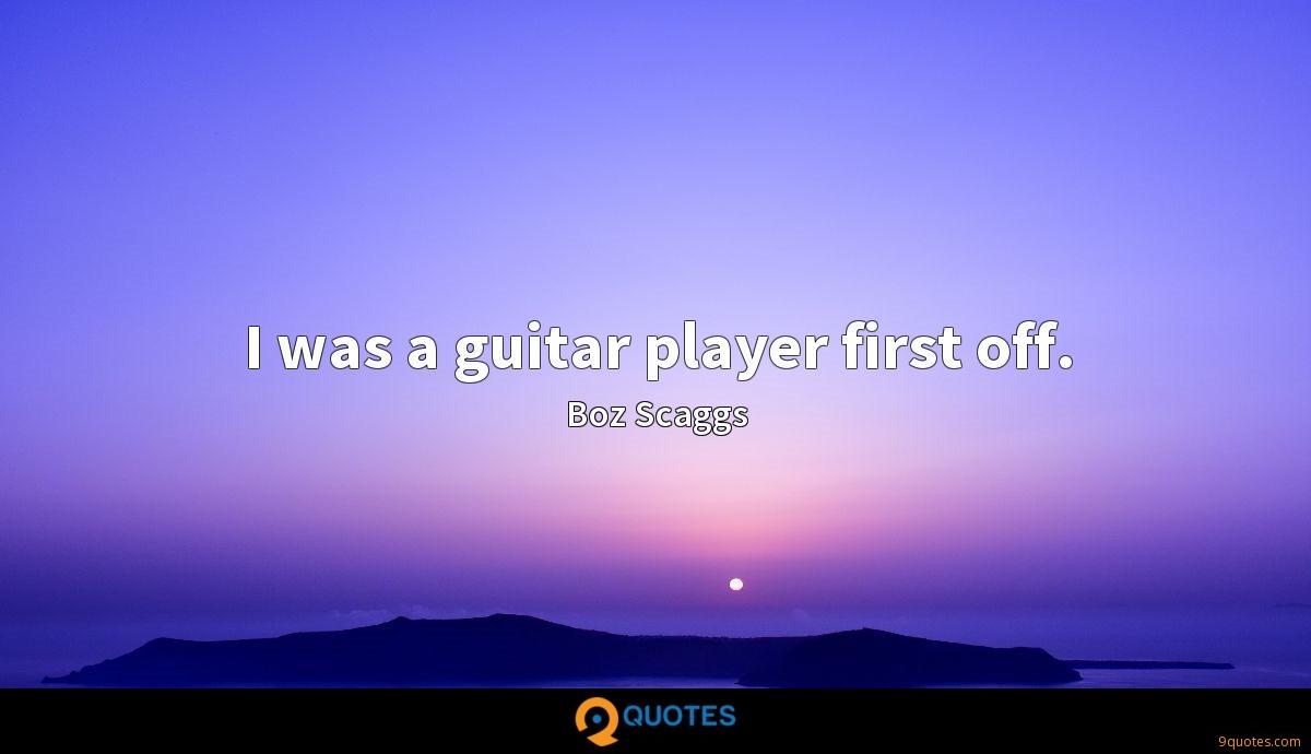 I was a guitar player first off.