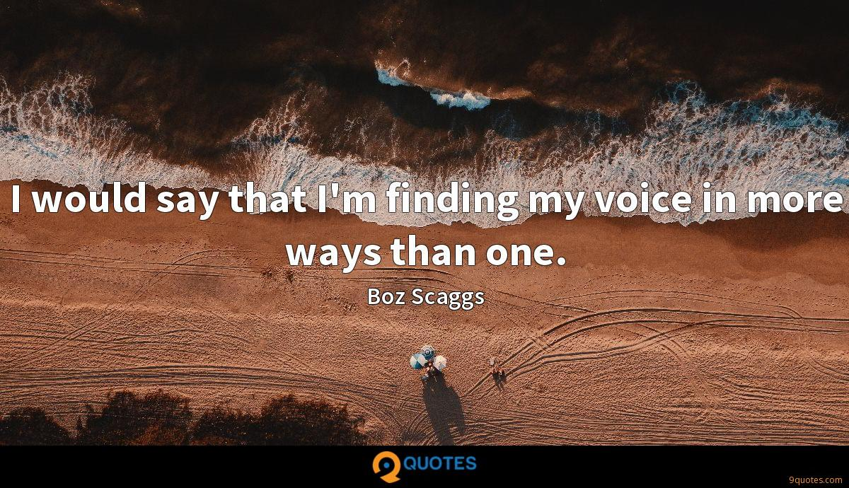 I would say that I'm finding my voice in more ways than one.