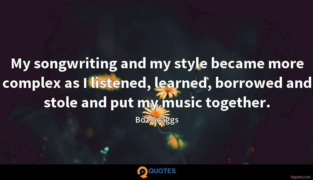 My songwriting and my style became more complex as I listened, learned, borrowed and stole and put my music together.