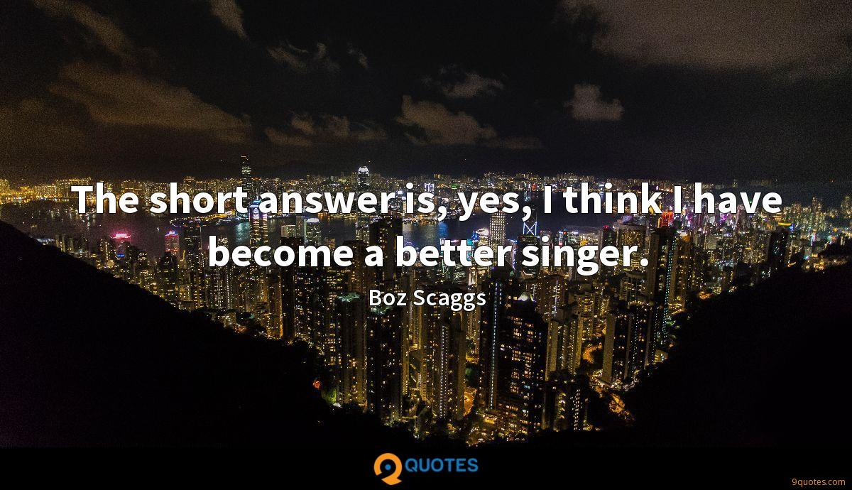 The short answer is, yes, I think I have become a better singer.