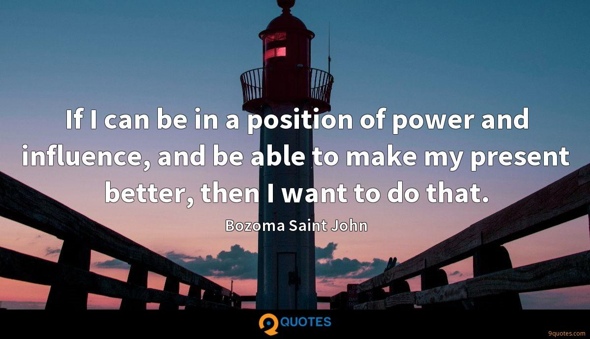 If I can be in a position of power and influence, and be able to make my present better, then I want to do that.