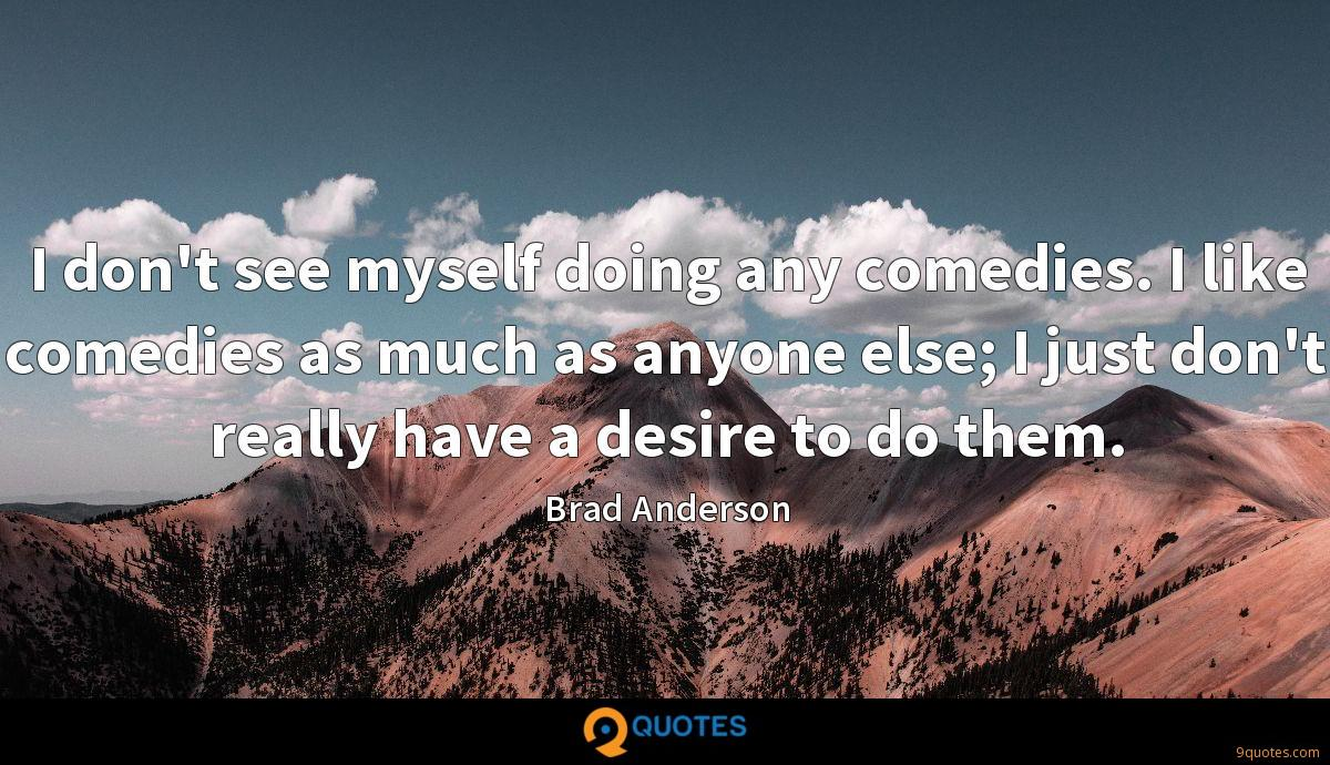 I don't see myself doing any comedies. I like comedies as much as anyone else; I just don't really have a desire to do them.