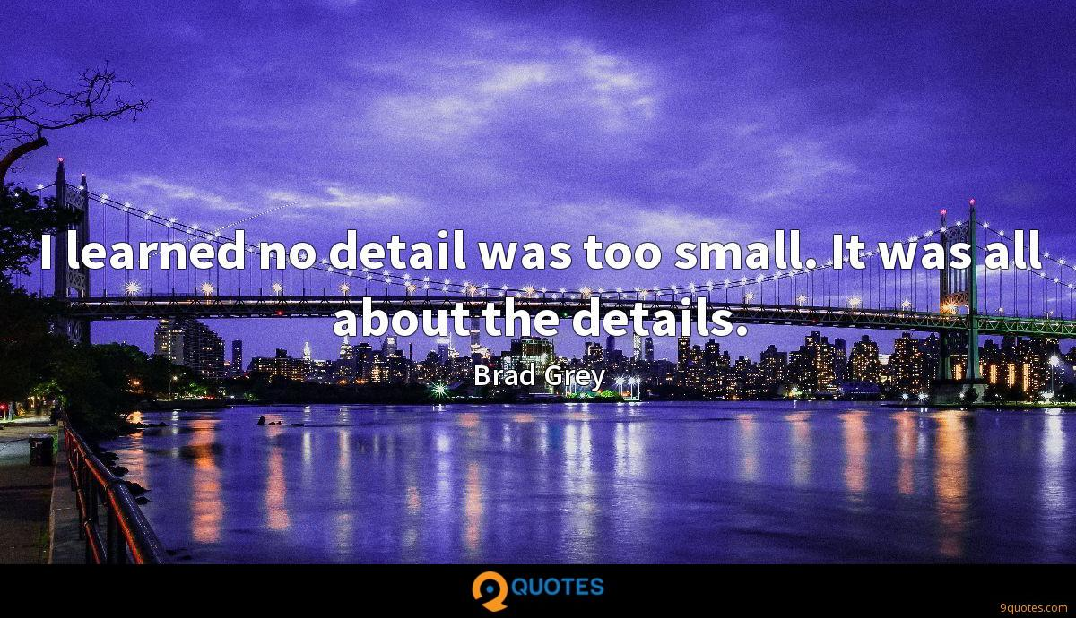 I learned no detail was too small. It was all about the details.