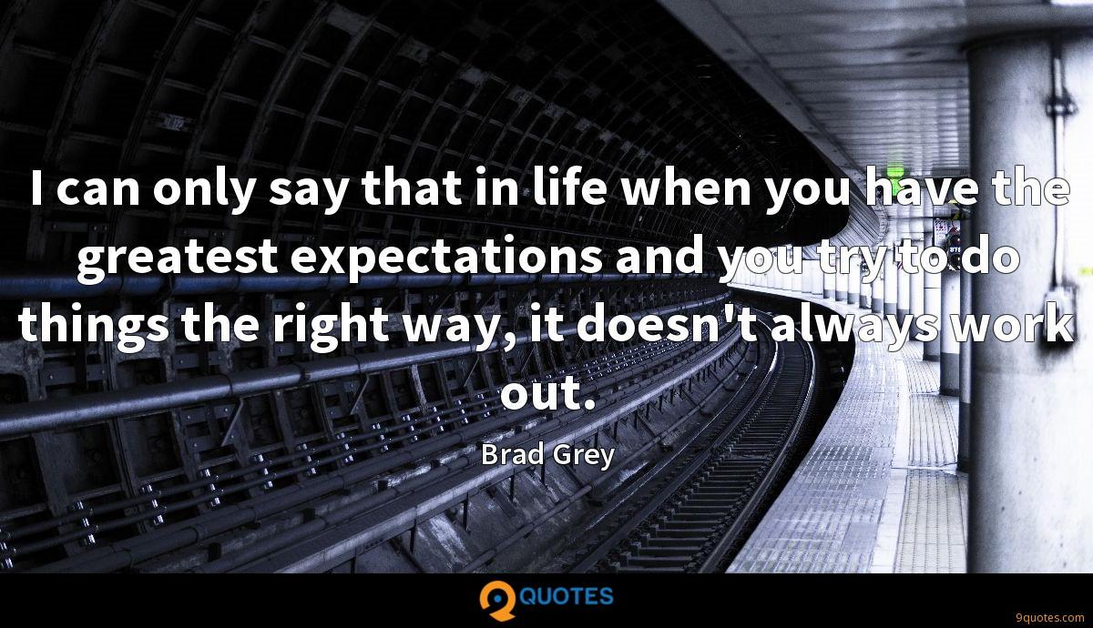 I can only say that in life when you have the greatest expectations and you try to do things the right way, it doesn't always work out.