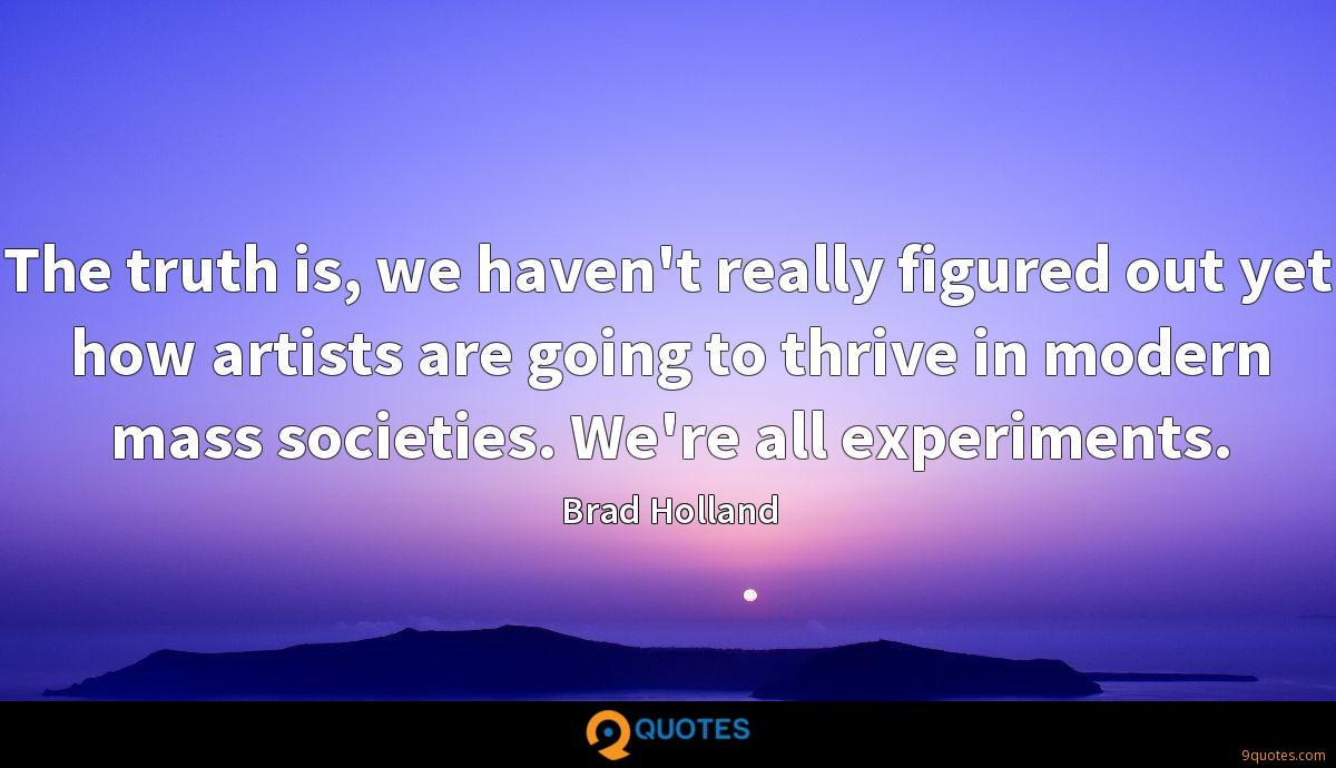 The truth is, we haven't really figured out yet how artists are going to thrive in modern mass societies. We're all experiments.
