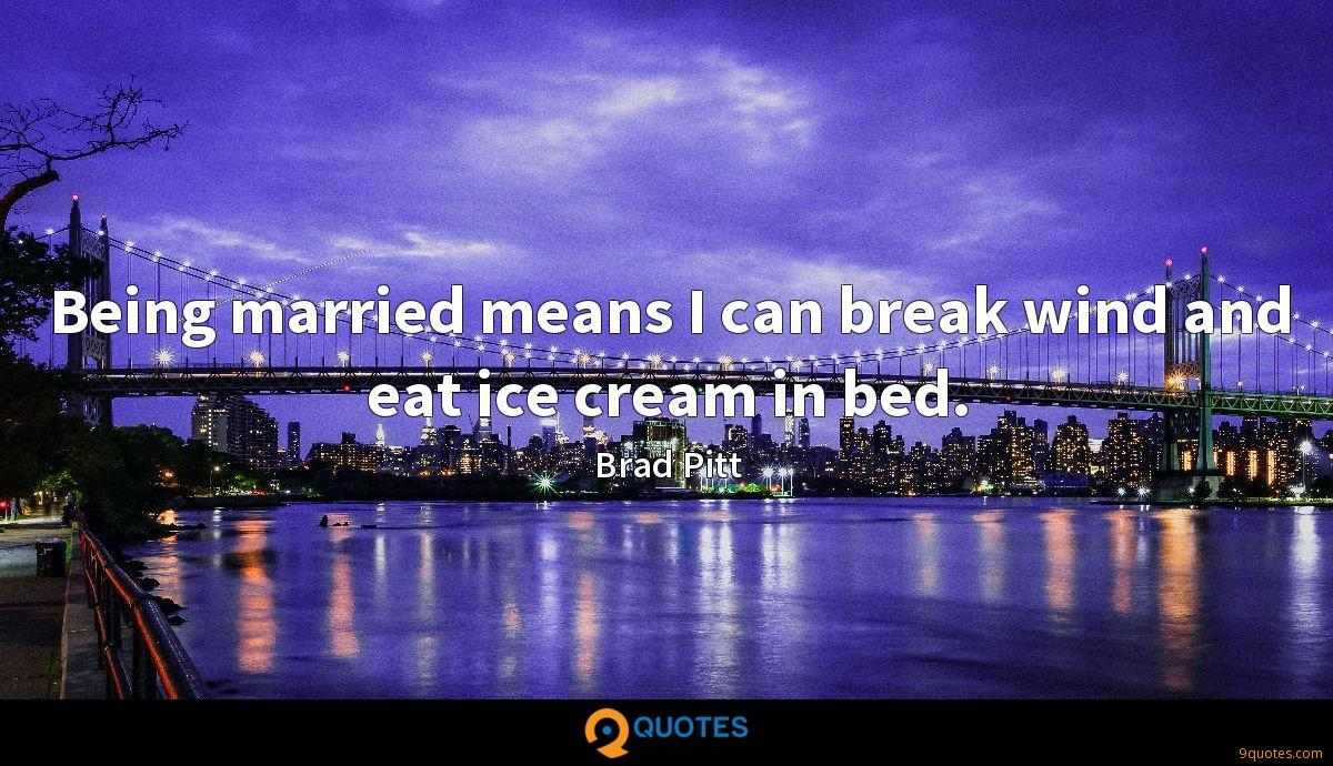 Being married means I can break wind and eat ice cream in bed.