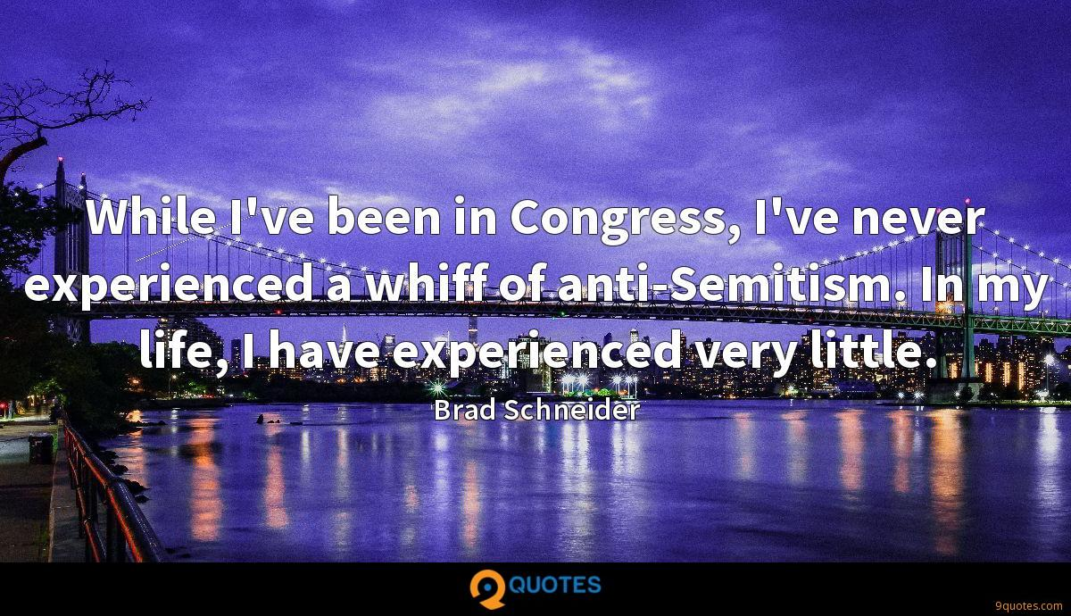 While I've been in Congress, I've never experienced a whiff of anti-Semitism. In my life, I have experienced very little.