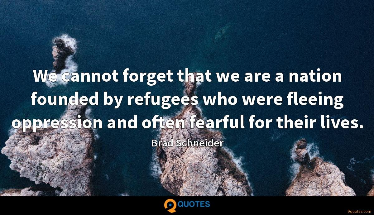 We cannot forget that we are a nation founded by refugees who were fleeing oppression and often fearful for their lives.