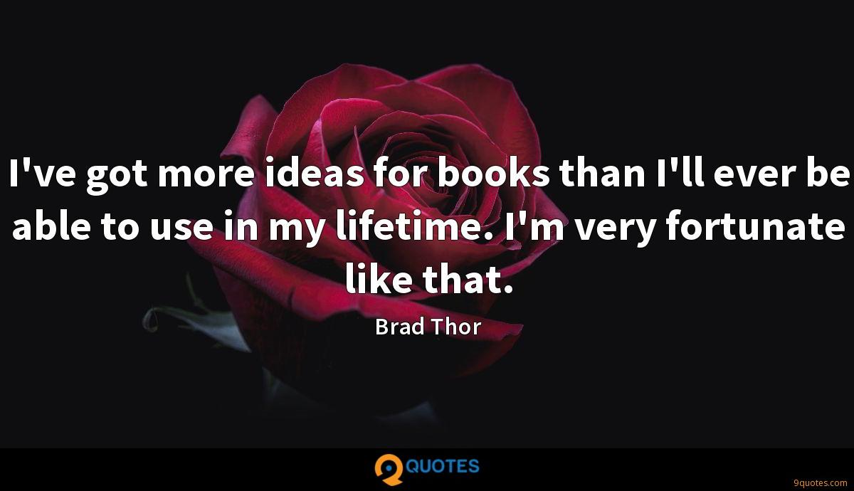 I've got more ideas for books than I'll ever be able to use in my lifetime. I'm very fortunate like that.