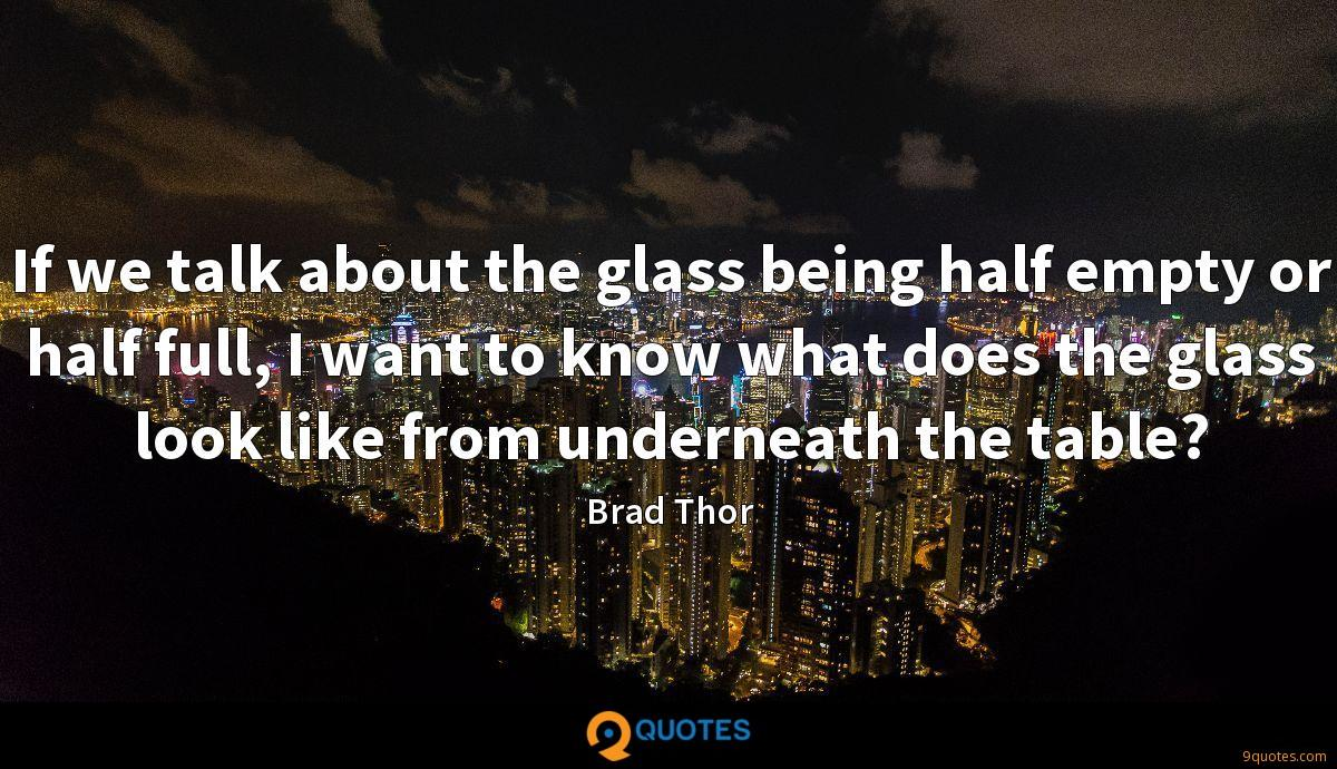 If we talk about the glass being half empty or half full, I want to know what does the glass look like from underneath the table?