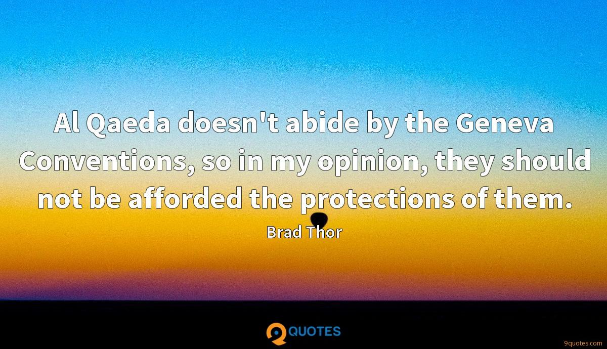 Al Qaeda doesn't abide by the Geneva Conventions, so in my opinion, they should not be afforded the protections of them.