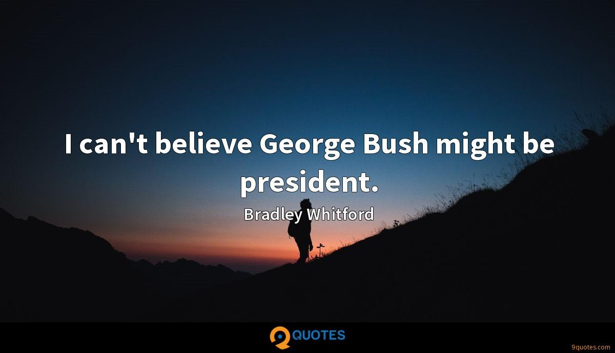 I can't believe George Bush might be president.
