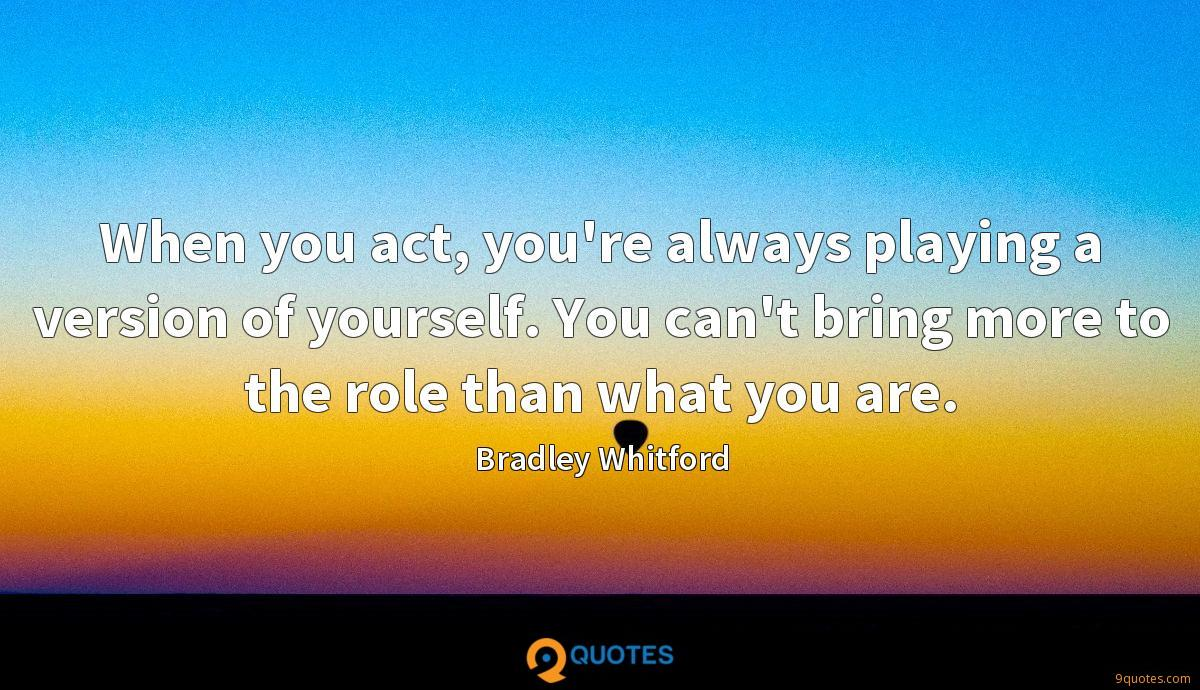 When you act, you're always playing a version of yourself. You can't bring more to the role than what you are.