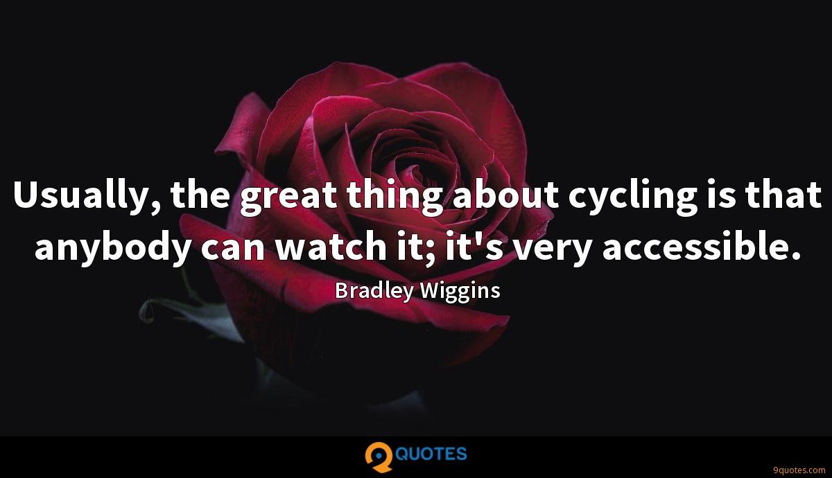 Usually, the great thing about cycling is that anybody can watch it; it's very accessible.