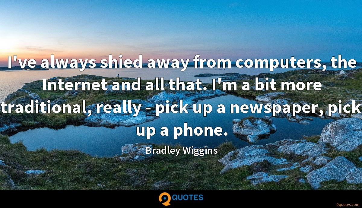I've always shied away from computers, the Internet and all that. I'm a bit more traditional, really - pick up a newspaper, pick up a phone.