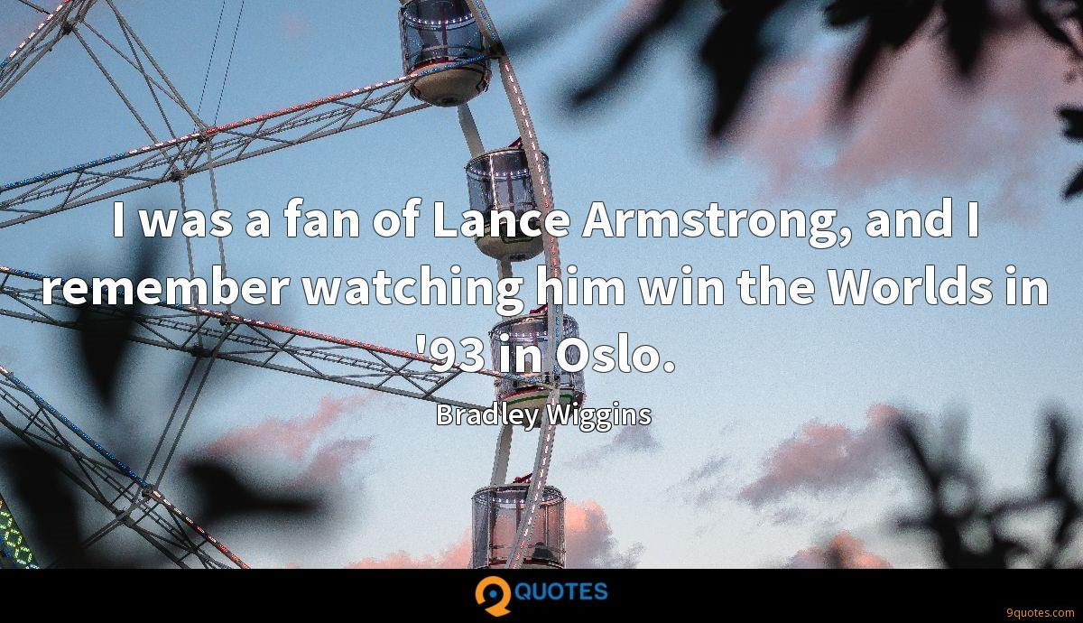 I was a fan of Lance Armstrong, and I remember watching him win the Worlds in '93 in Oslo.