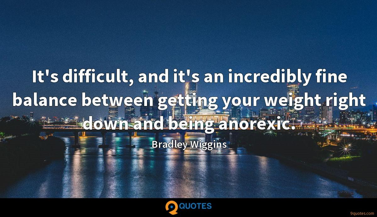 It's difficult, and it's an incredibly fine balance between getting your weight right down and being anorexic.