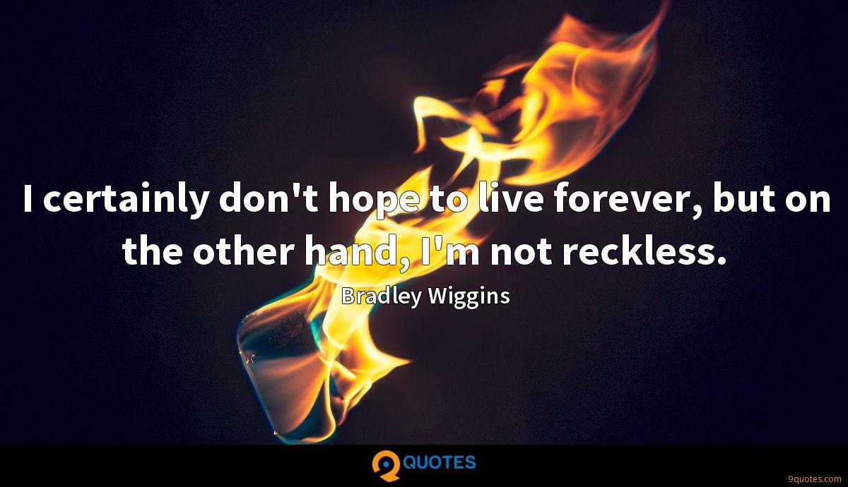 I certainly don't hope to live forever, but on the other hand, I'm not reckless.