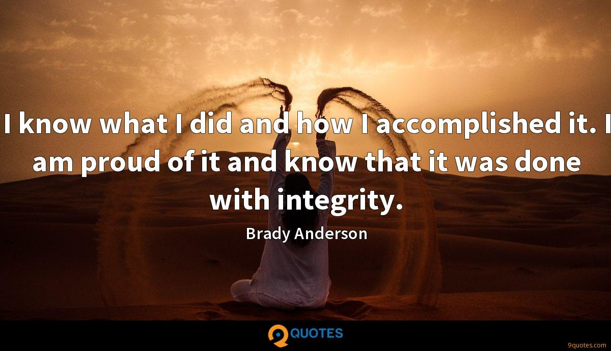 I know what I did and how I accomplished it. I am proud of it and know that it was done with integrity.