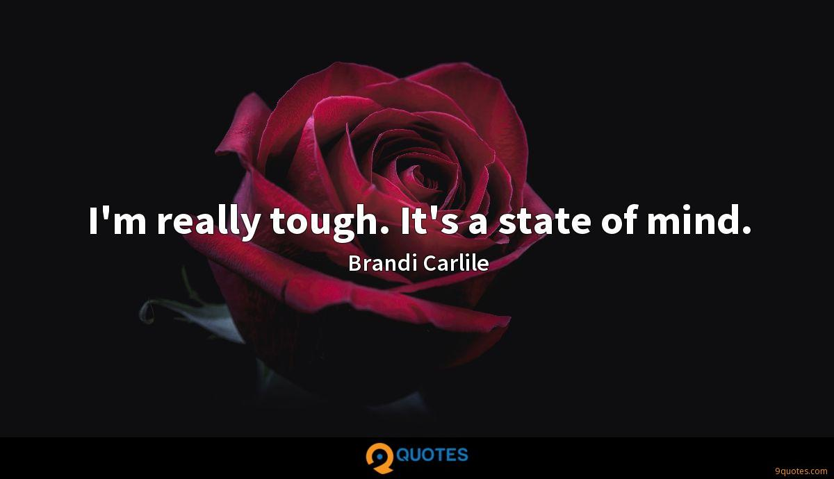 I'm really tough. It's a state of mind.