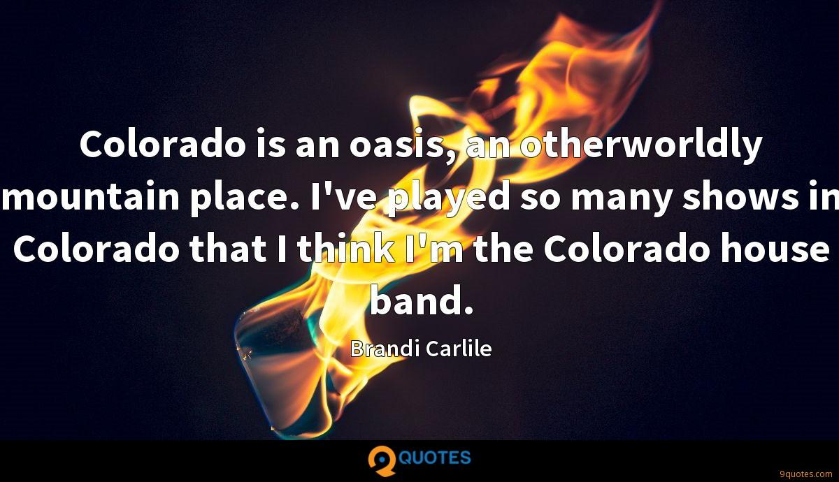 Colorado is an oasis, an otherworldly mountain place. I've played so many shows in Colorado that I think I'm the Colorado house band.