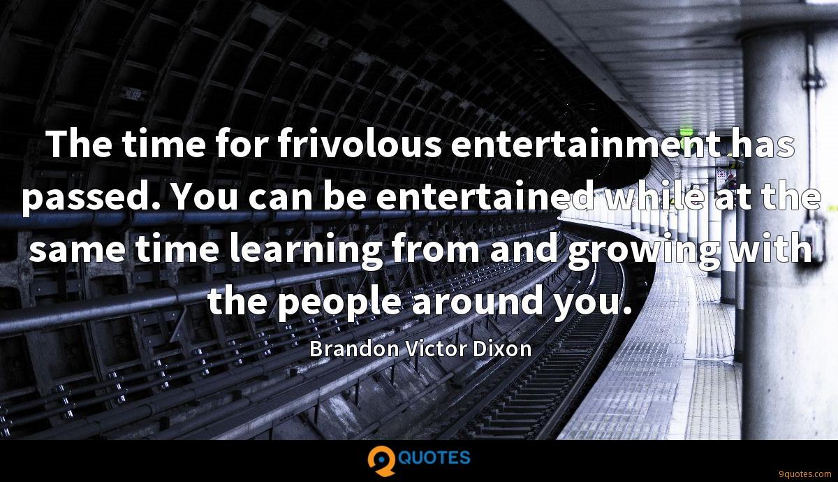 The time for frivolous entertainment has passed. You can be entertained while at the same time learning from and growing with the people around you.