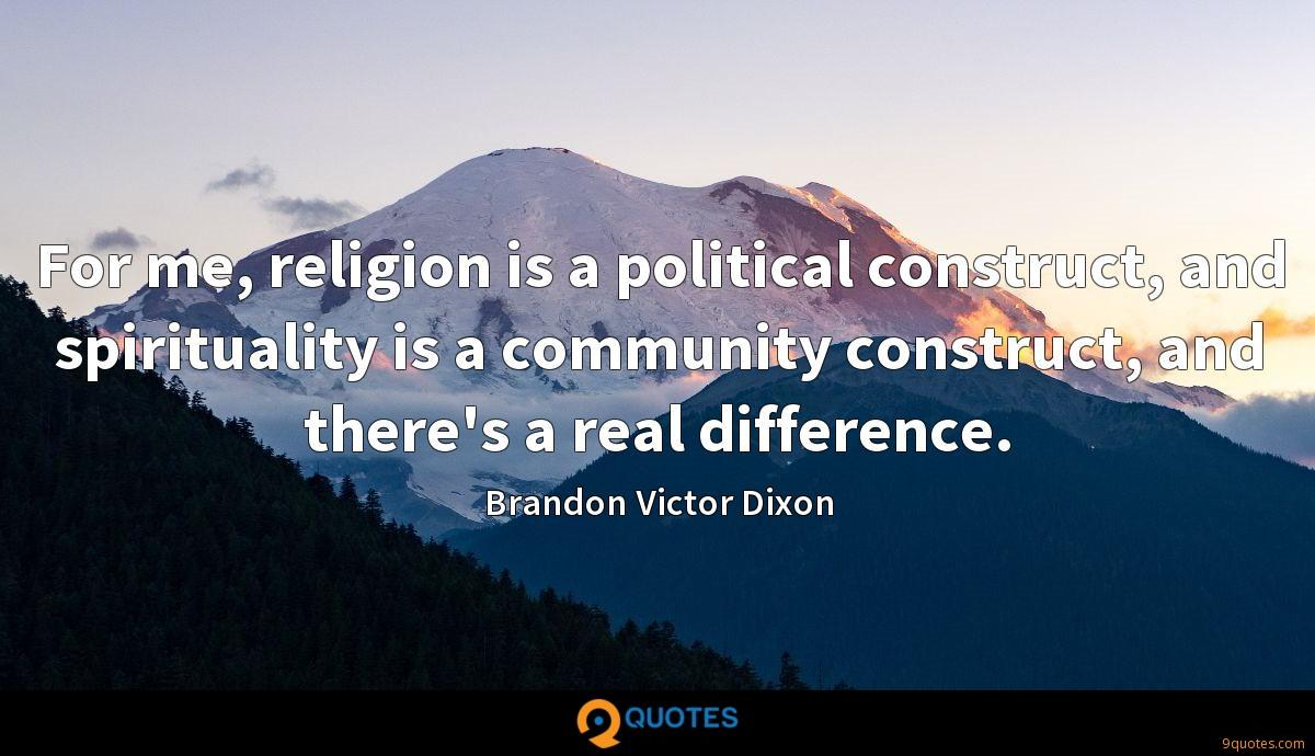 For me, religion is a political construct, and spirituality is a community construct, and there's a real difference.