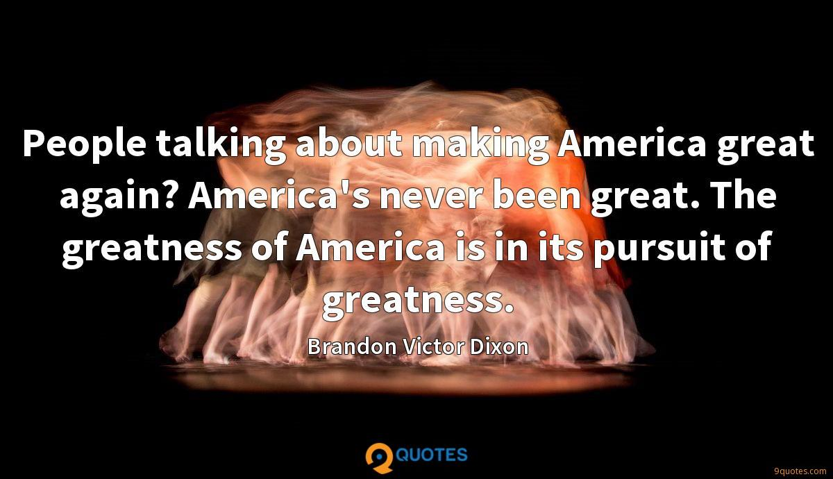 People talking about making America great again? America's never been great. The greatness of America is in its pursuit of greatness.