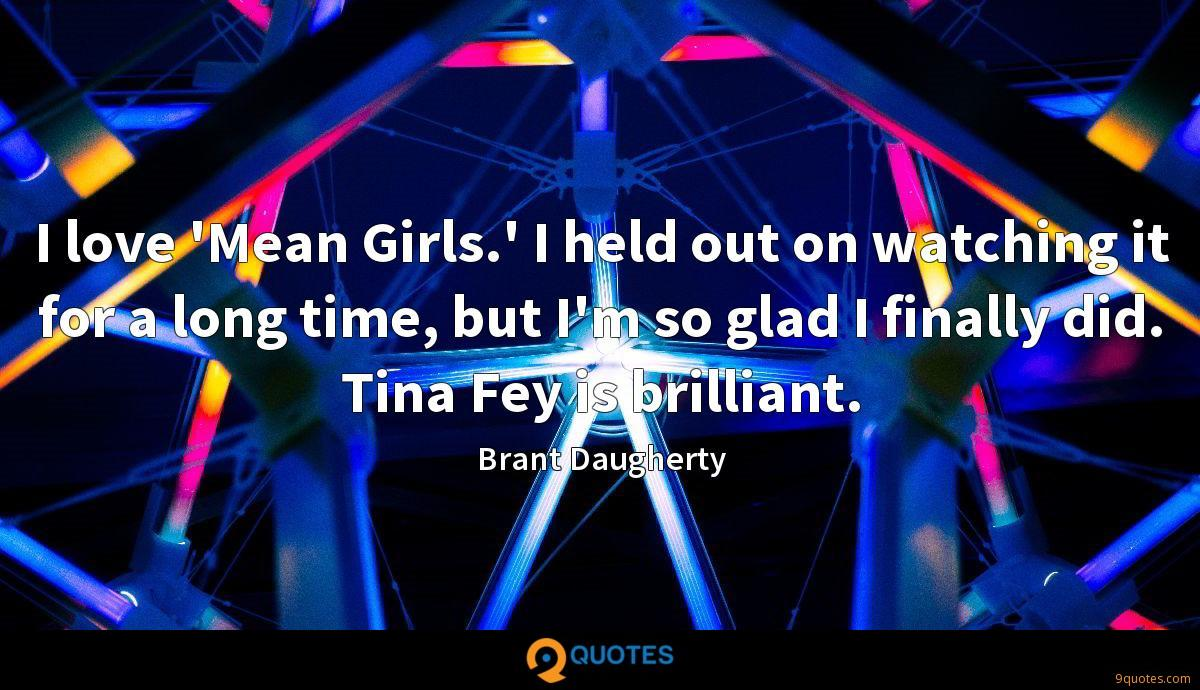 I love 'Mean Girls.' I held out on watching it for a long time, but I'm so glad I finally did. Tina Fey is brilliant.