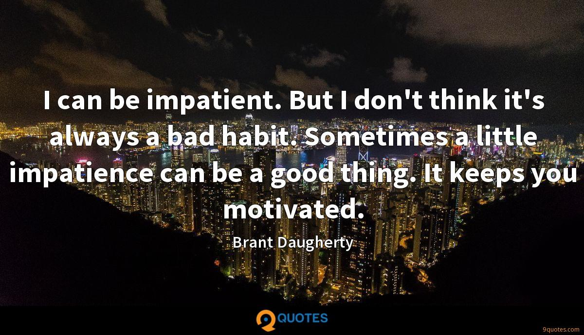 I can be impatient. But I don't think it's always a bad habit. Sometimes a little impatience can be a good thing. It keeps you motivated.