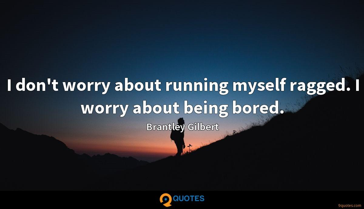 I don't worry about running myself ragged. I worry about being bored.
