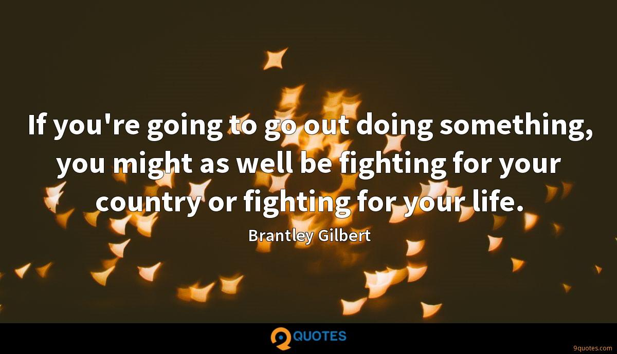 If you're going to go out doing something, you might as well be fighting for your country or fighting for your life.