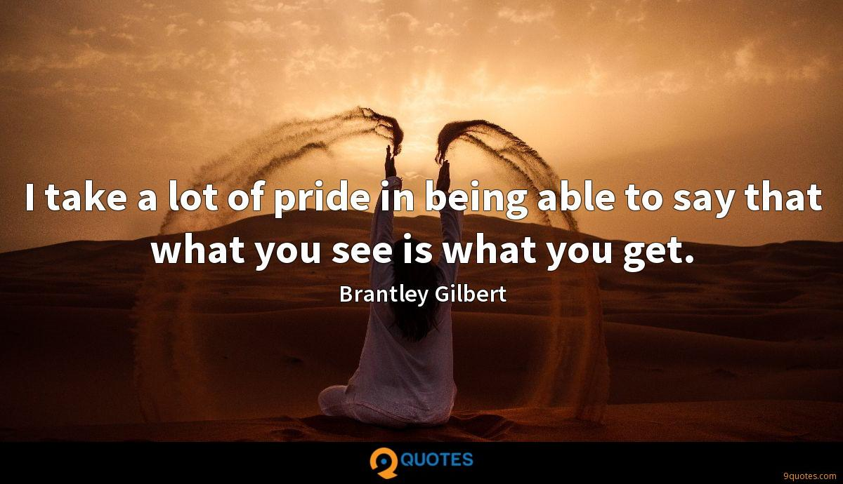 I take a lot of pride in being able to say that what you see is what you get.