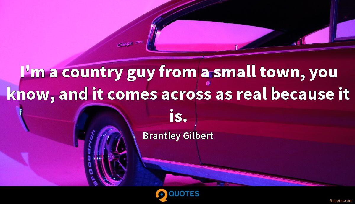 I'm a country guy from a small town, you know, and it comes across as real because it is.