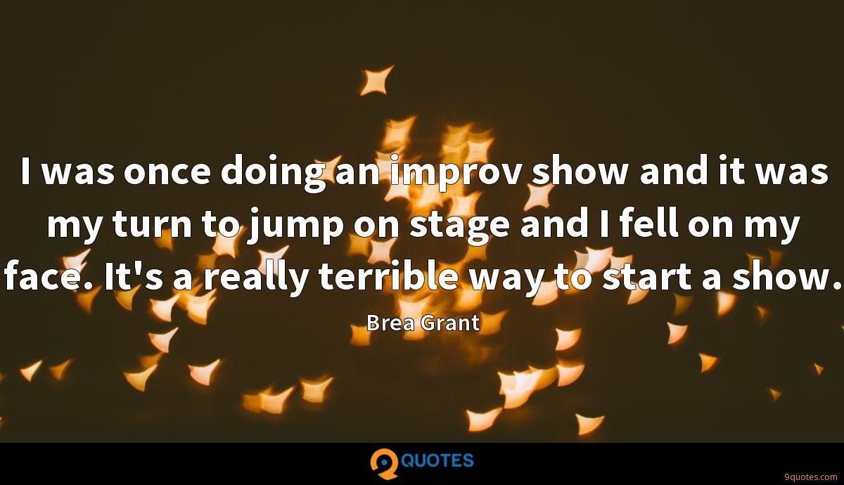 I was once doing an improv show and it was my turn to jump on stage and I fell on my face. It's a really terrible way to start a show.