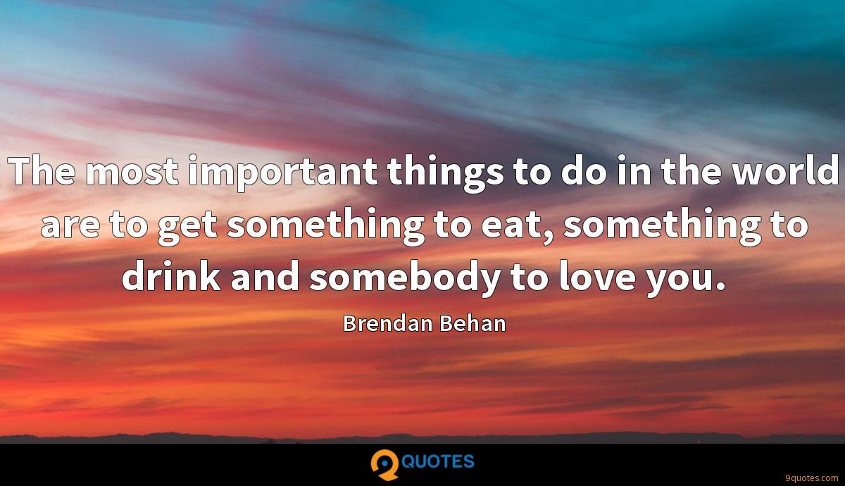 The most important things to do in the world are to get something to eat, something to drink and somebody to love you.