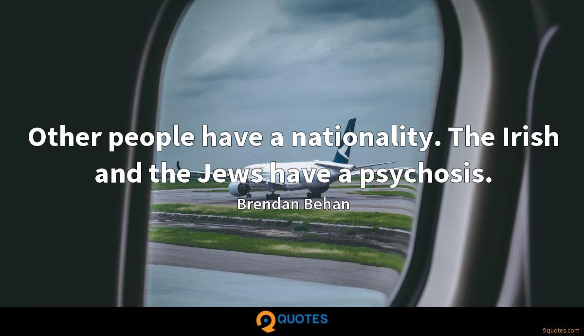 Other people have a nationality. The Irish and the Jews have a psychosis.