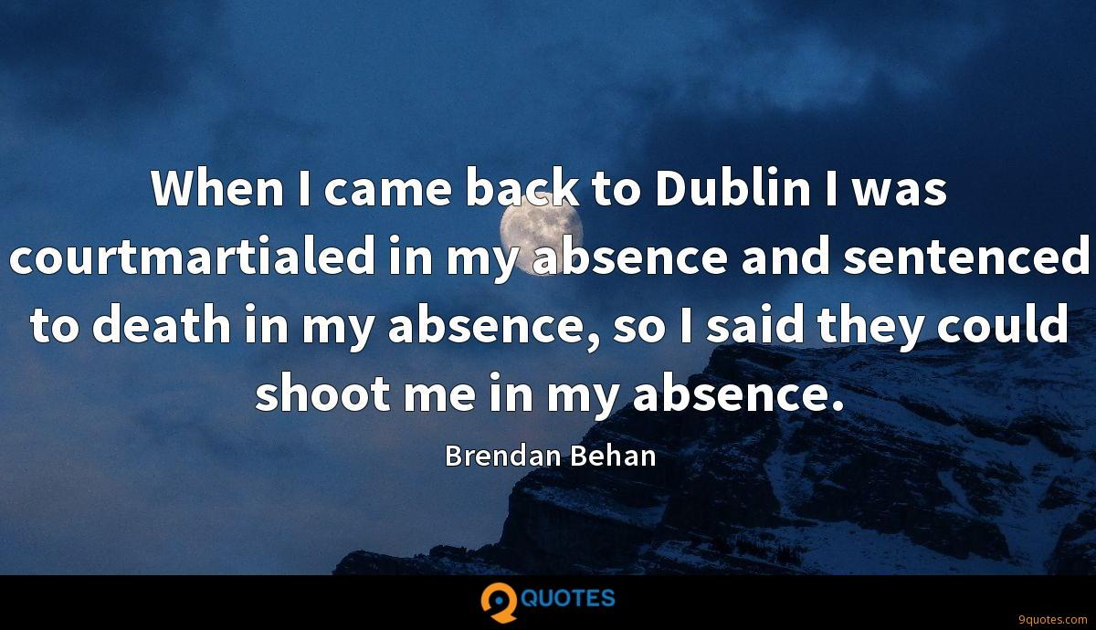 When I came back to Dublin I was courtmartialed in my absence and sentenced to death in my absence, so I said they could shoot me in my absence.